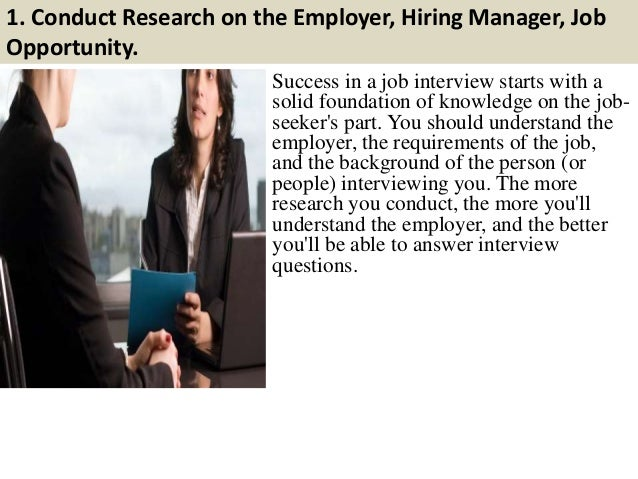 1. Conduct Research on the Employer, Hiring Manager, Job Opportunity. Success in a job interview starts with a solid found...