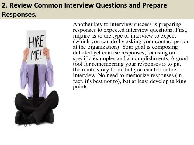 2. Review Common Interview Questions and Prepare Responses. Another key to interview success is preparing responses to exp...