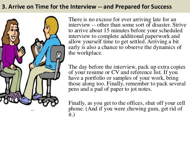 3. Arrive on Time for the Interview -- and Prepared for Success There is no excuse for ever arriving late for an interview...