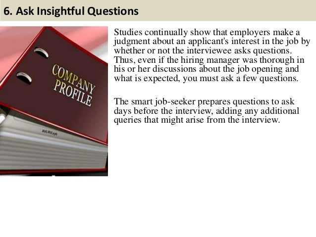 6. Ask Insightful Questions Studies continually show that employers make a judgment about an applicant's interest in the j...