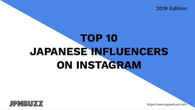 https://www.japanbuzz.info TOP 10 JAPANESE INFLUENCERS ON INSTAGRAM 2019 Edition https://www.japanbuzz.info