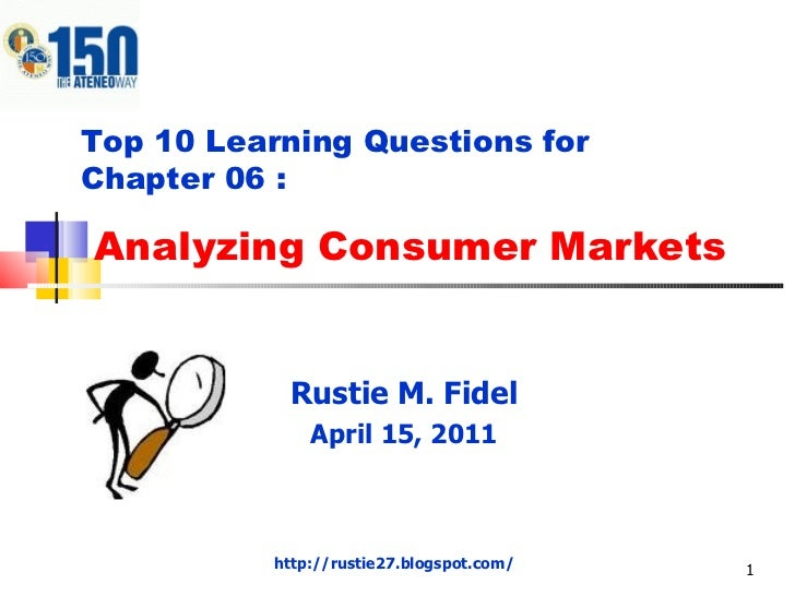 Analyzing Consumer Markets Rustie M. Fidel April 15, 2011 Top 10 Learning Questions for  Chapter 06 : http://rustie27.blog...