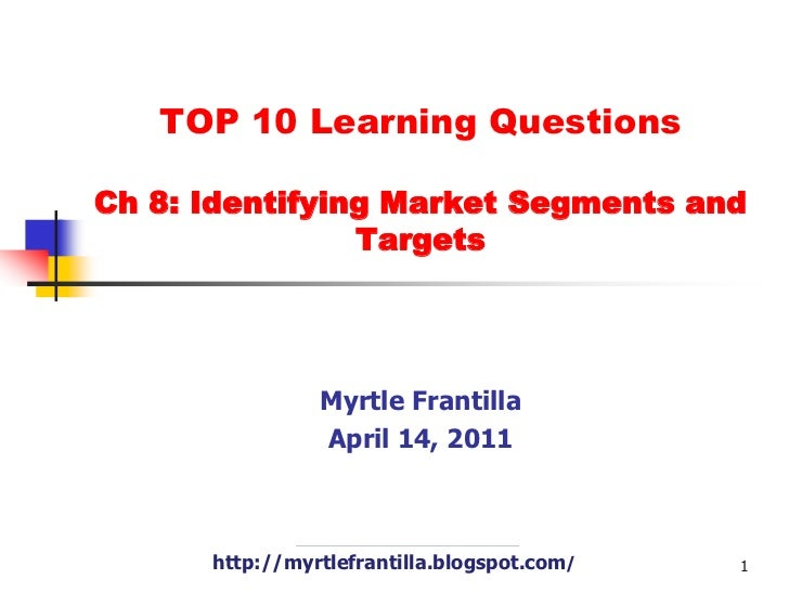 TOP 10 Learning Questions Ch 8: Identifying Market Segments and Targets<br />Myrtle Frantilla<br />April 14, 2011<br />htt...