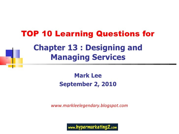 TOP 10 Learning Questions for Chapter 13 : Designing and Managing Services Mark Lee September 2, 2010 www.markleelegendary...