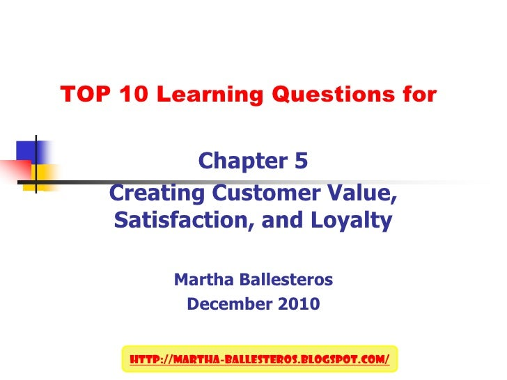 TOP 10 Learning Questions for<br />Chapter 5<br />Creating Customer Value, Satisfaction, and Loyalty<br />Martha Ballester...