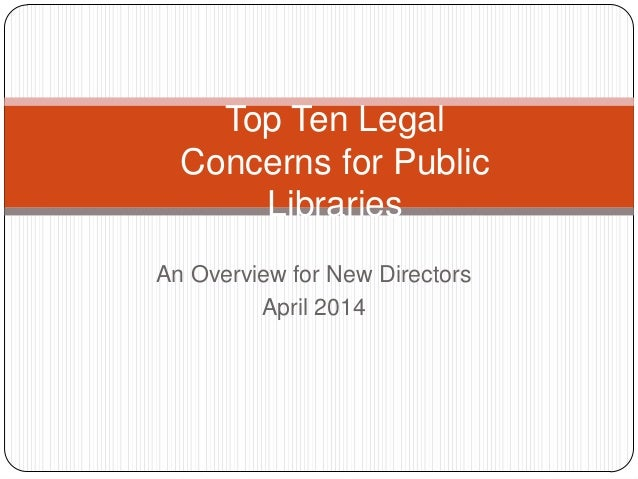 An Overview for New Directors April 2014 Top Ten Legal Concerns for Public Libraries