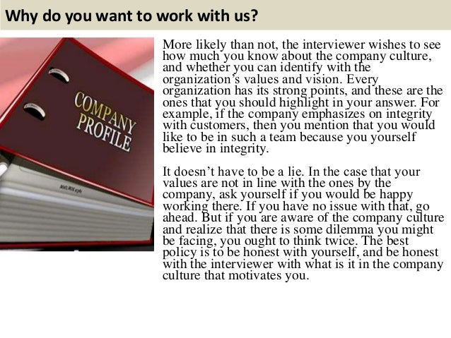 Why do you want to work with us? More likely than not, the interviewer wishes to see how much you know about the company c...