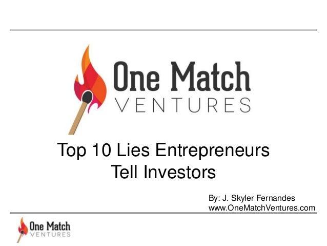 Top 10 Lies Entrepreneurs Tell Investors By: J. Skyler Fernandes www.OneMatchVentures.com