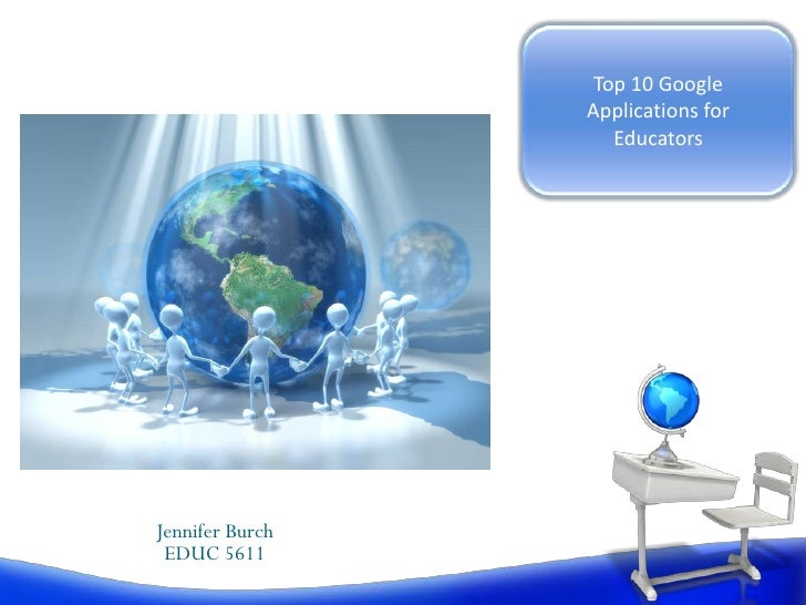 Top 10 Google Applications for Educators<br />Jennifer Burch<br />EDUC 5611<br />