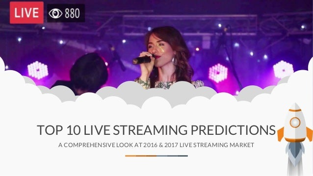 TOP 10 LIVE STREAMING PREDICTIONS A COMPREHENSIVE LOOK AT 2016 & 2017 LIVE STREAMING MARKET