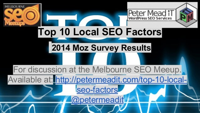 Top 10 Local SEO Factors  2014 Moz Survey Results  For discussion at the Melbourne SEO Meeup.  Available at: http://peterm...