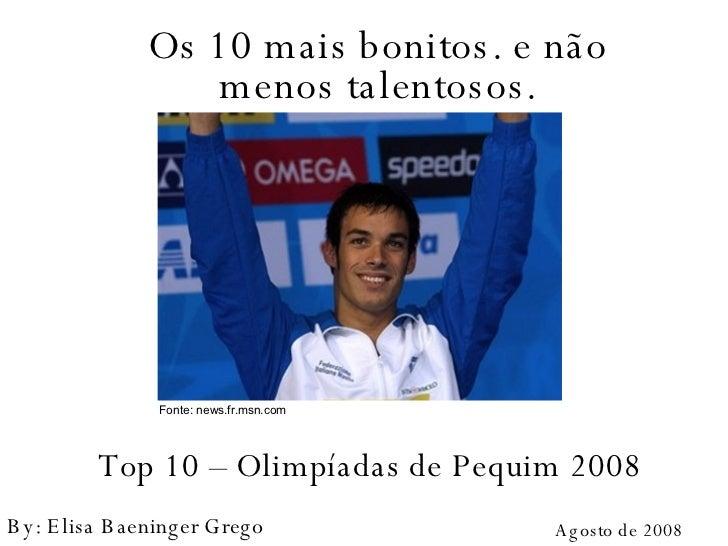 Top 10 – Olimpíadas de Pequim 2008 Os 10 mais bonitos. e não menos talentosos. Agosto de 2008 By: Elisa Baeninger Grego Fo...