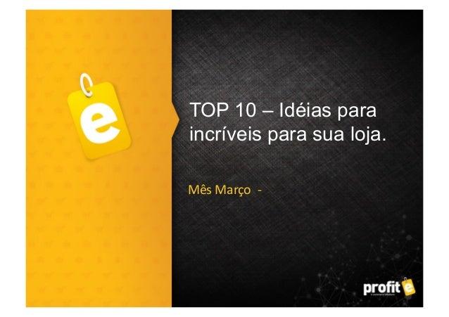 TOP 10 – Idéias para incríveis para sua loja. Mês  Março    -‐