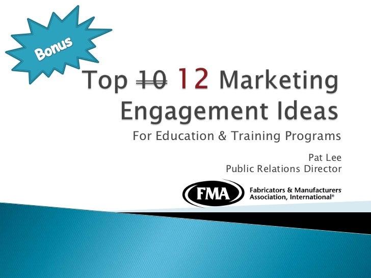 Bonus<br />Top 1012 Marketing Engagement Ideas<br />For Education & Training Programs<br />Pat Lee <br />Public Relations ...