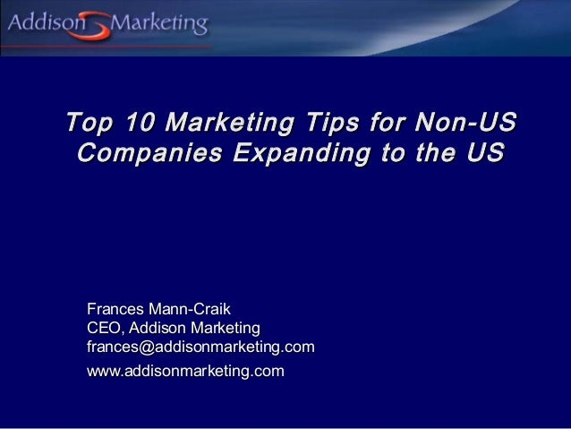 Top 10 Marketing Tips for Non-US Companies Expanding to the US Frances Mann-Craik CEO, Addison Marketing frances@addisonma...