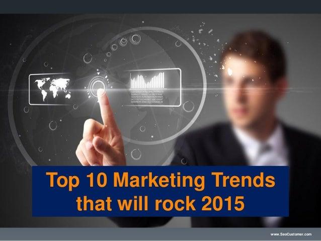 www.SeoCustomer.com Top 10 Marketing Trends that will rock 2015