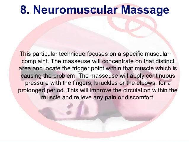 8. Neuromuscular Massage  This particular technique focuses on a specific muscular complaint. The masseuse will concentrat...