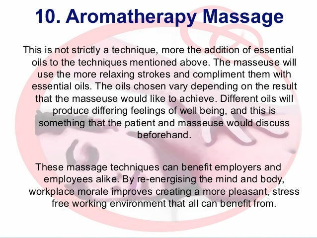 10. Aromatherapy Massage This is not strictly a technique, more the addition of essential oils to the techniques mentioned...