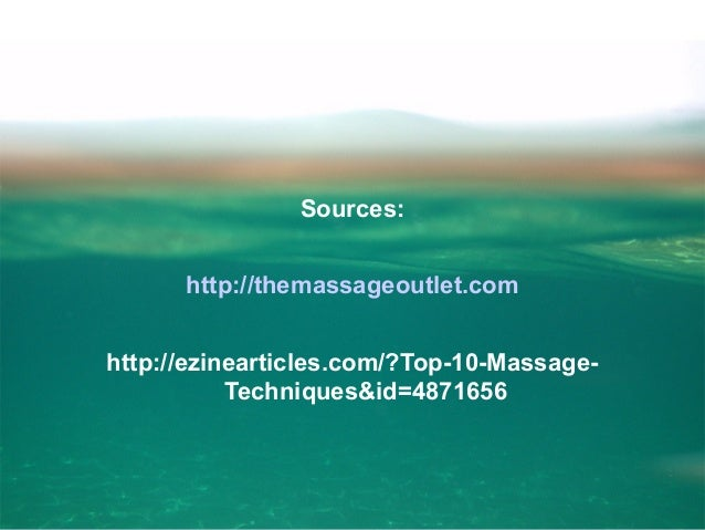 Sources: http://themassageoutlet.com http://ezinearticles.com/?Top-10-MassageTechniques&id=4871656