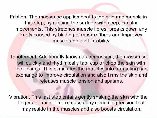 Friction. The masseuse applies heat to the skin and muscle in this step, by rubbing the surface with deep, circular moveme...