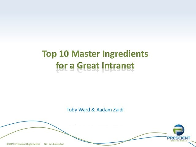 Top 10 Master Ingredients for a Great Intranet Toby Ward & Aadam Zaidi © 2013 Prescient Digital Media Not for distribution