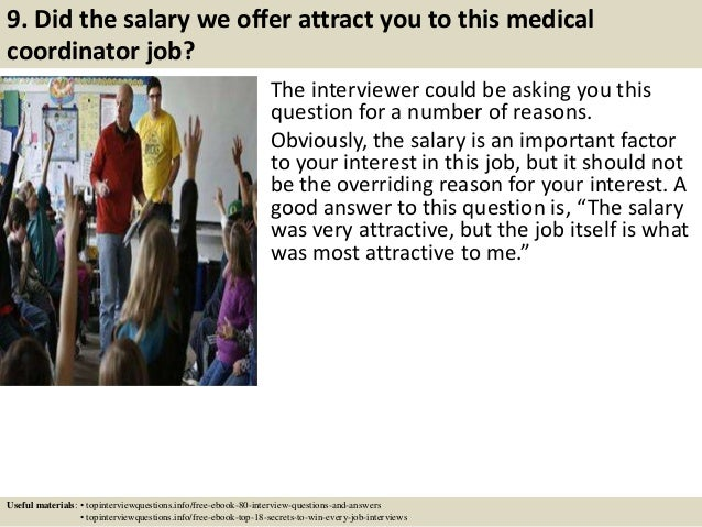 9. Did the salary we offer attract you to this medical coordinator job? The interviewer could be asking you this question ...