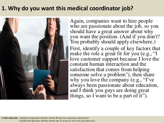 1. Why do you want this medical coordinator job? Again, companies want to hire people who are passionate about the job, so...