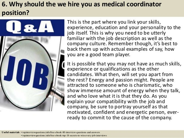 6. Why should the we hire you as medical coordinator position? This is the part where you link your skills, experience, ed...
