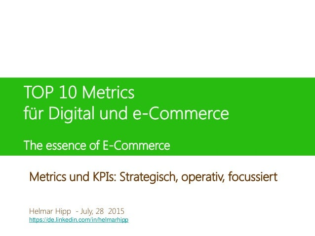 TOP 10 Metrics für Digital und e-Commerce The essence of E-Commerce Helmar Hipp 8. Juni 2015 Helmar Hipp - July, 28 2015 h...