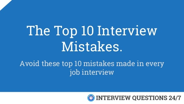 The Top 10 Interview Mistakes. Avoid these top 10 mistakes made in every job interview