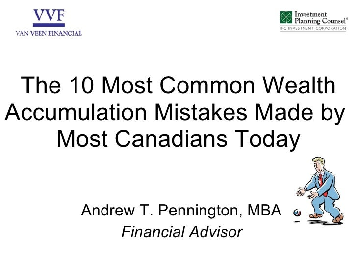 The 10 Most Common Wealth Accumulation Mistakes Made by  Most Canadians Today Andrew T. Pennington, MBA Financial Advisor