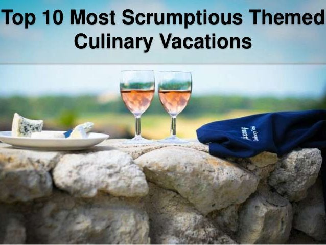 Top 10 Most Scrumptious Themed Culinary Vacations