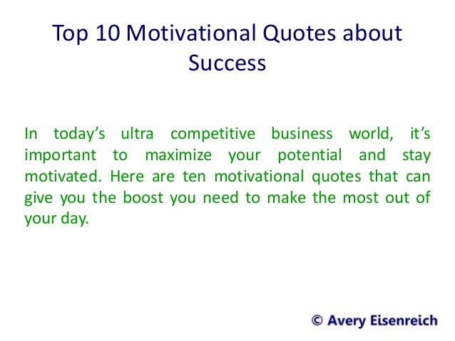 Top 10 Motivational Quotes about Success In today's ultra competitive business world, it's important to maximize your pote...