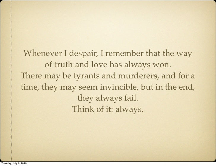 Whenever I despair, I remember that the way                        of truth and love has always won.                 There...