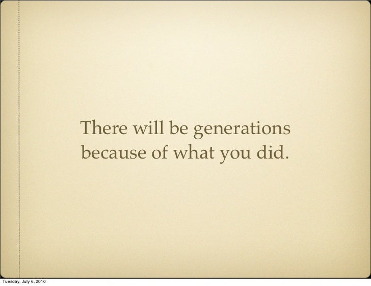 There will be generations                         because of what you did.     Tuesday, July 6, 2010