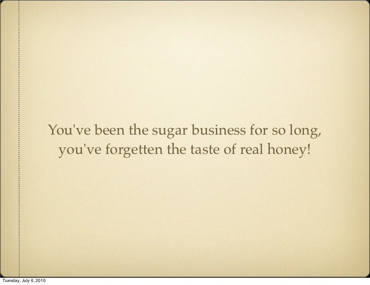 You've been the sugar business for so long,                          you've forgetten the taste of real honey!     Tuesday...