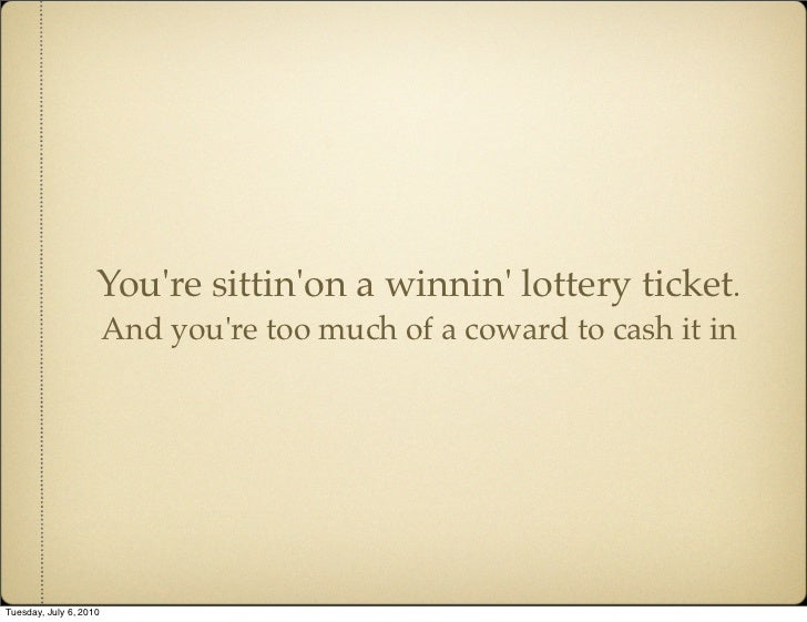 You're sittin'on a winnin' lottery ticket.                         And you're too much of a coward to cash it in     Tuesd...