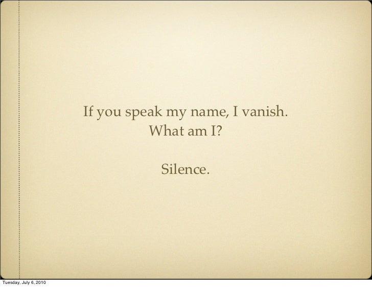 If you speak my name, I vanish.                                   What am I?                                     Silence. ...