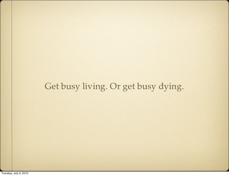 Get busy living. Or get busy dying.     Tuesday, July 6, 2010