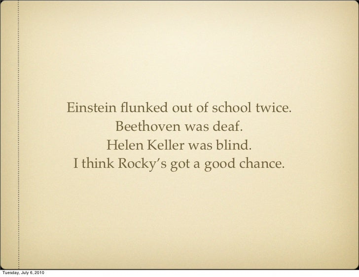 Einstein flunked out of school twice.                                 Beethoven was deaf.                                He...
