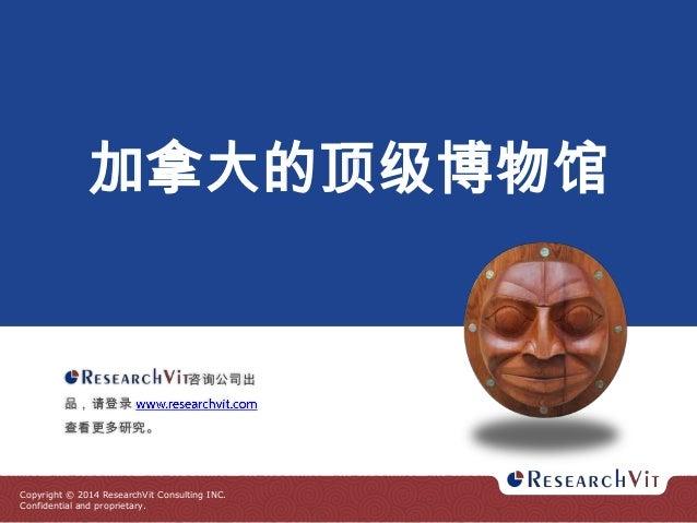 加拿大的顶级博物馆  咨询公司出 品,请登录  查看更多研究。  Copyright © 2014 ResearchVit Consulting INC. Confidential and proprietary.