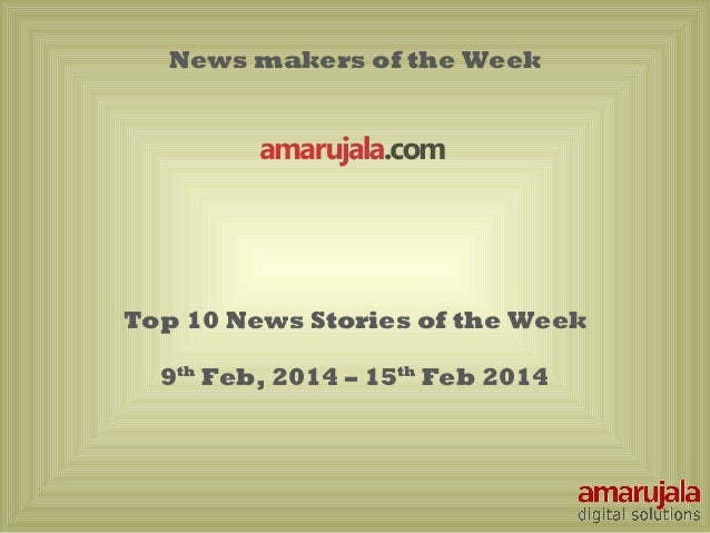 News makers of the Week  Top 10 News Stories of the Week 9th Feb, 2014 – 15th Feb 2014