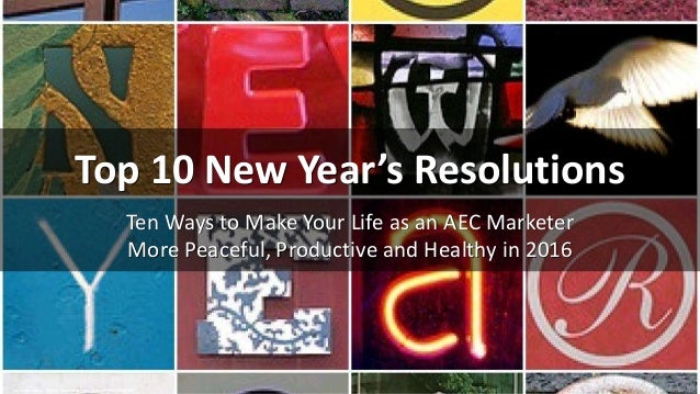 Top 10 New Year's Resolutions Ten Ways to Make Your Life as an AEC Marketer More Peaceful, Productive and Healthy in 2016 ...