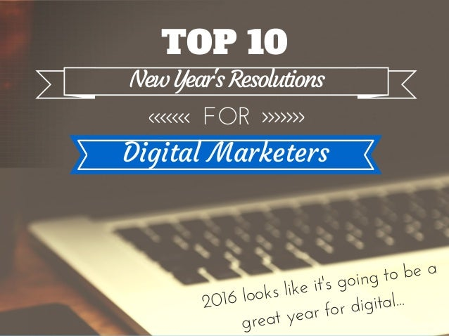 Top 10 New Yearu0027s Resolutions For Marketers. TOP 10 NewYearu0027sResolutions  FOR Digital Marketers 2016 Looks Like Itu0027s Going To Be A ...