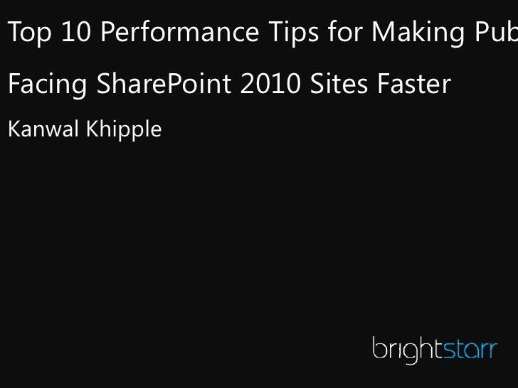 Top 10 Performance Tips for Making PubFacing SharePoint 2010 Sites FasterKanwal Khipple