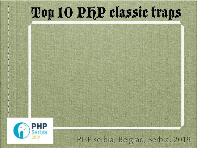 Top 10 PHP classic traps PHP serbia, Belgrad, Serbia, 2019