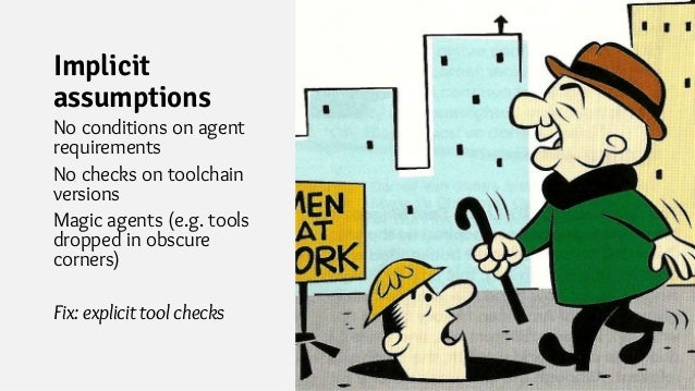 Implicit assumptions No conditions on agent requirements No checks on toolchain versions Magic agents (e.g. tools dropped ...
