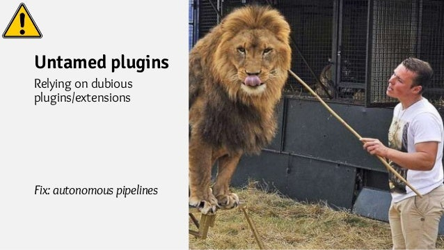 Untamed plugins Relying on dubious plugins/extensions Fix: autonomous pipelines