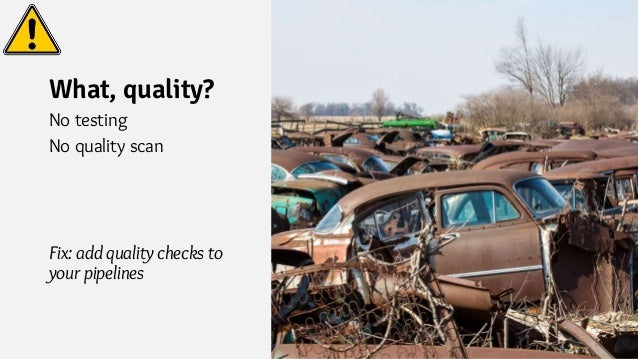 What, quality? No testing No quality scan Fix: add quality checks to your pipelines