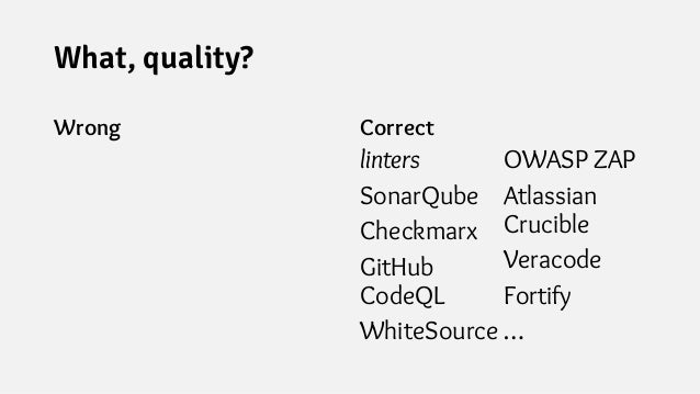 What, quality? Wrong Correct linters SonarQube Checkmarx GitHub CodeQL WhiteSource OWASP ZAP Atlassian Crucible Veracode F...